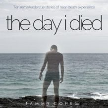 The Day I Died: Ten Remarkable True Stories of Neardeath Experience
