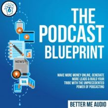 The Podcast Blueprint: Make More Money Online, Generate More Leads & Build Your Tribe with the Unprecedented Power of Podcasting
