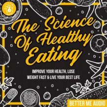 The Science of Healthy Eating: Improve Your Health, Lose Weight Fast & Live Your Best Life