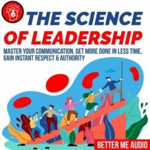 The Science of Leadership: Master Your Communication, Get More Done In Less Time, Gain Instant Respect & Authority