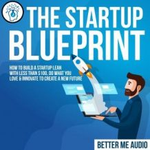 The Startup Blueprint: How to Build A Startup Lean With Less Than $100, Do What You Love & Innovate to Create A New Future