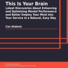 This Is Your Brain: Latest Discoveries About Enhancing and Optimizing Mental Performance and Better Employ Your Mind into Your Service in a Natural, Easy Way