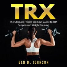 TRX: The Ultimate Fitness Workout Guide to TRX Suspension Weight Training