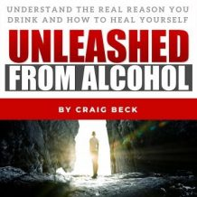 Unleashed From Alcohol: Understand The Real Reason You Drink And How To Heal Yourself