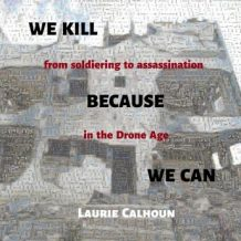 We Kill Because We Can: From Soldiering to Assassination in the Drone Age