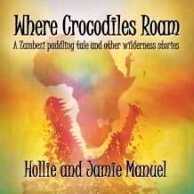 Where Crocodiles Roam: A Zambezi paddling tale and other wilderness stories