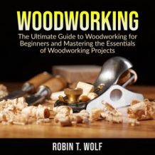 Woodworking: The Ultimate Guide to Woodworking for Beginners and Mastering the Essentials of Woodworking Projects